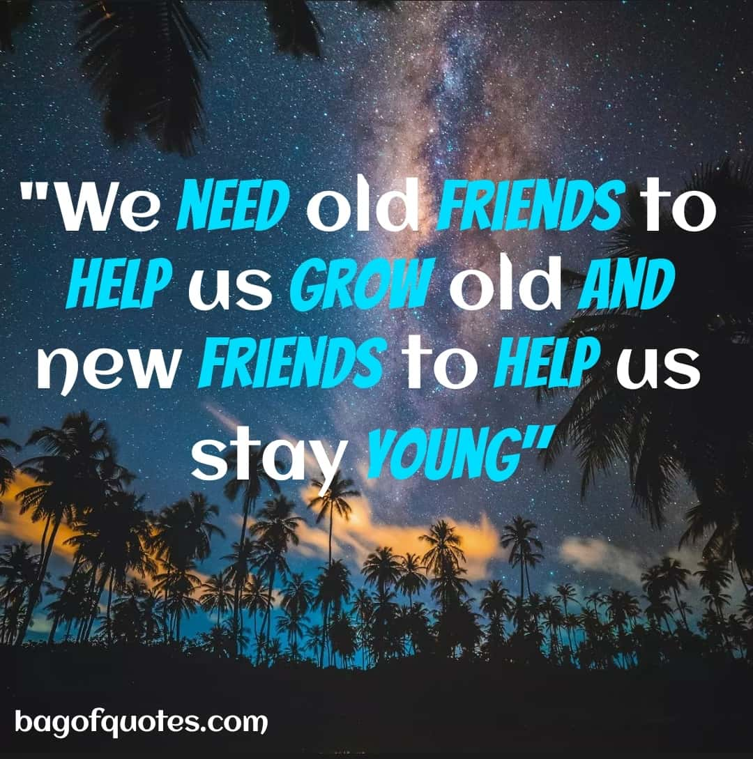 We need old friends to help us grow old and new friends to help us stay young (1080 X 1080)