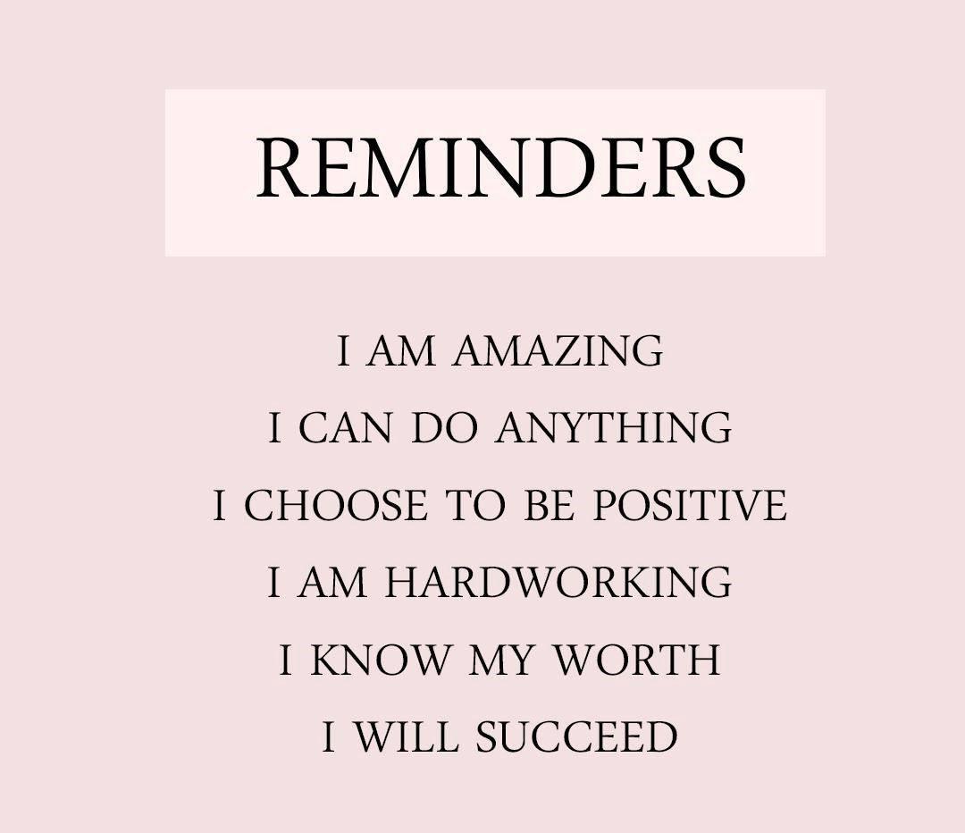 REMINDERS I AM AMAZING I CAN DO ANYTHING I CHOOSE TO BE POSITIVE I AM HARDWORKING I KNOW MY WORTH I https://inspirational.ly