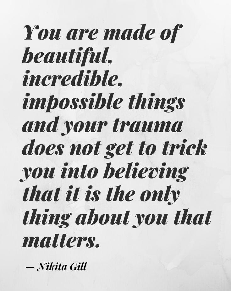 """[Image] You are made of beautiful, incredible, impossible things and your trauma does not get to trick you into believing that it is the only thing about you that matters.""""~ Nikita Gill"""