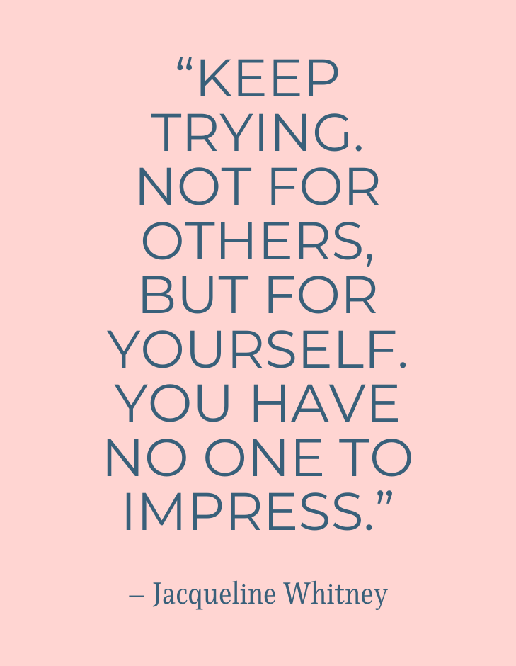 """[Image] """"Keep trying. Not for others, but for yourself. You have no one to impress."""" ~ Jacqueline Whitney"""