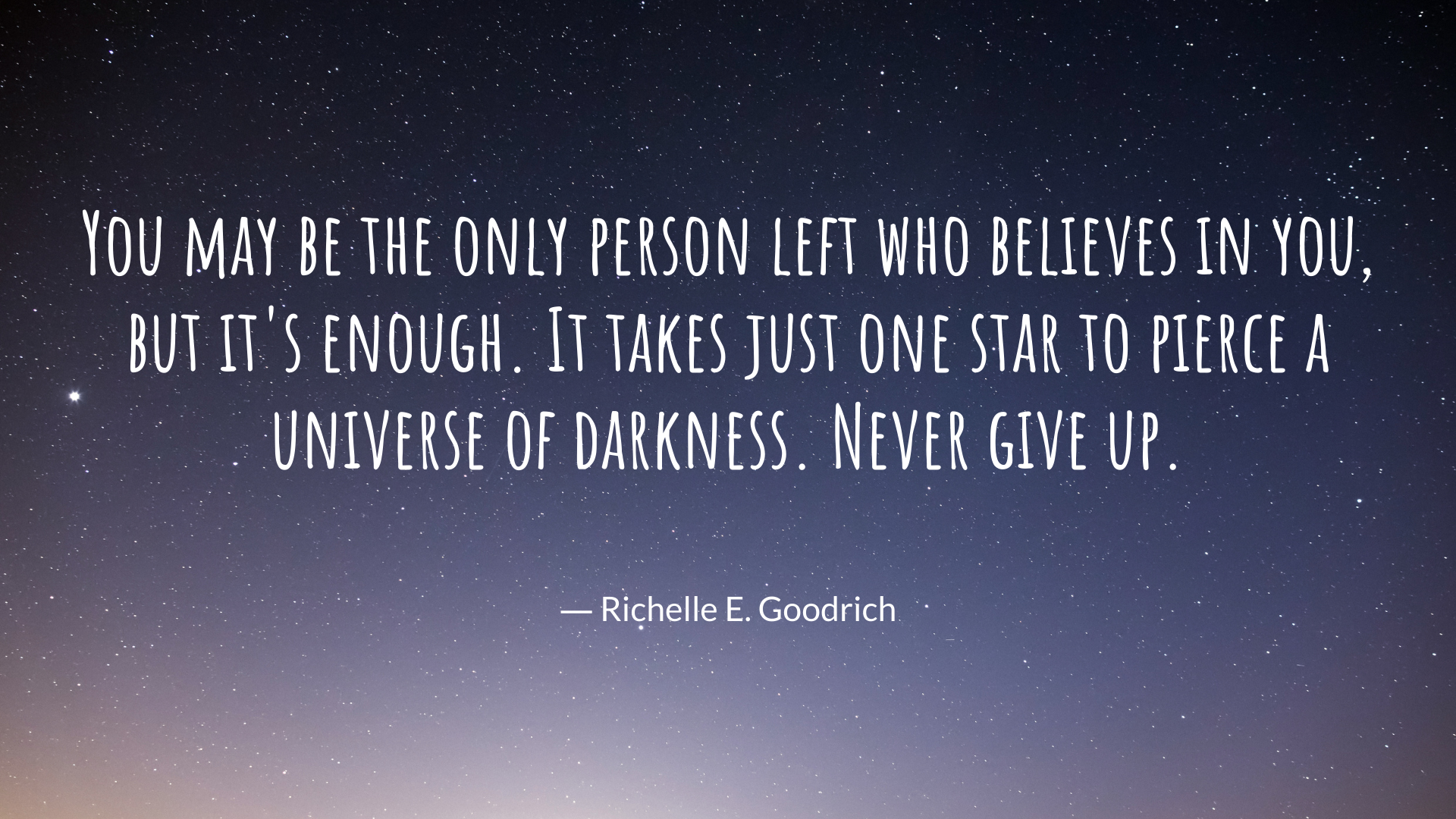 You may be the only person left who believes in you, but it's enough. It takes just one star to pierce a universe of darkness. Never give up. – Richelle E. Goodrich[1920×1080][OC]