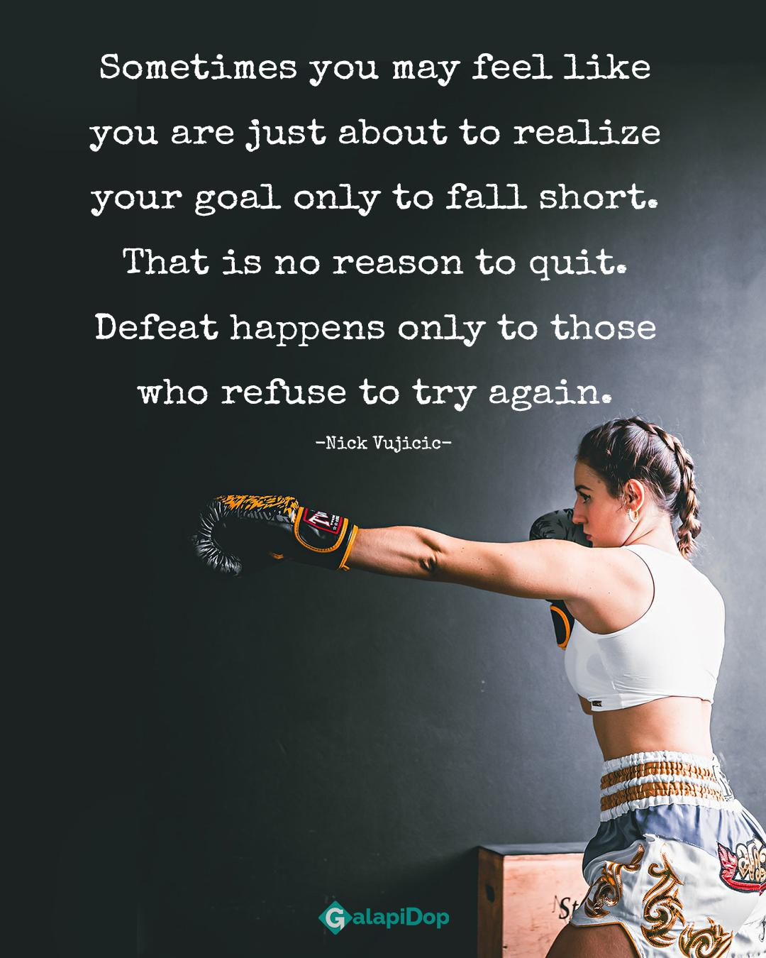 """Sometimes you may feel like you are just about to realize your goal only to fall short. That is no reason to quit. g; """" ' Defeat happens only to th who refuse to try ag , -Nick Vujicic- https://inspirational.ly"""