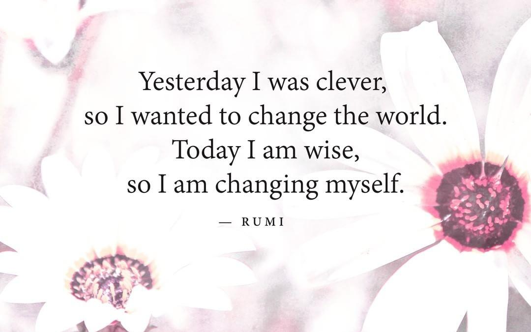 """""""Yesterday I was clever, so I wanted to change the world. Today I am wise, so I am changing myself."""" ― Rumi [1080×675]"""