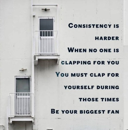 [Image] Consistency is harder when no one is clapping for you. You must clap for yourself during those times. Be your biggest fan.