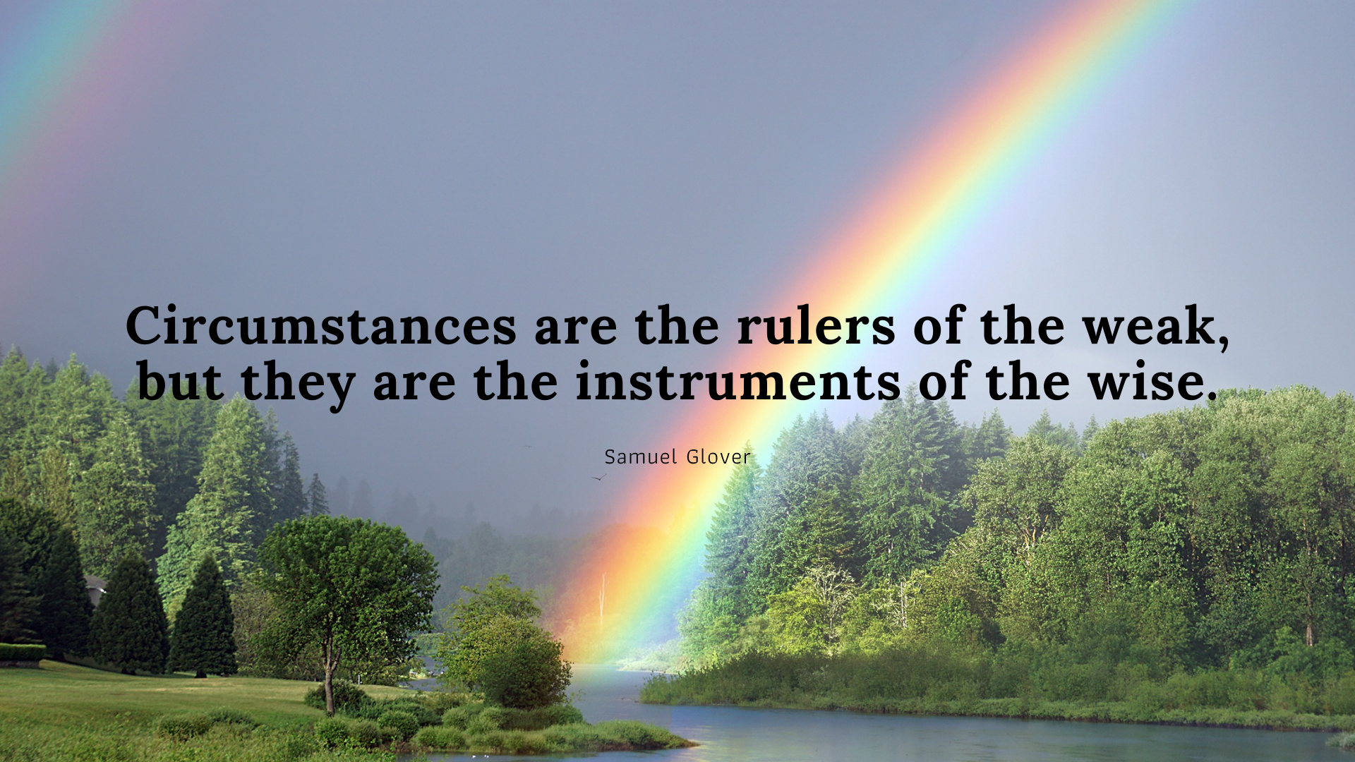 Circumstances are the rulers of the weak, but they are the instruments of the wise. – Samuel Glover[1920×1080]