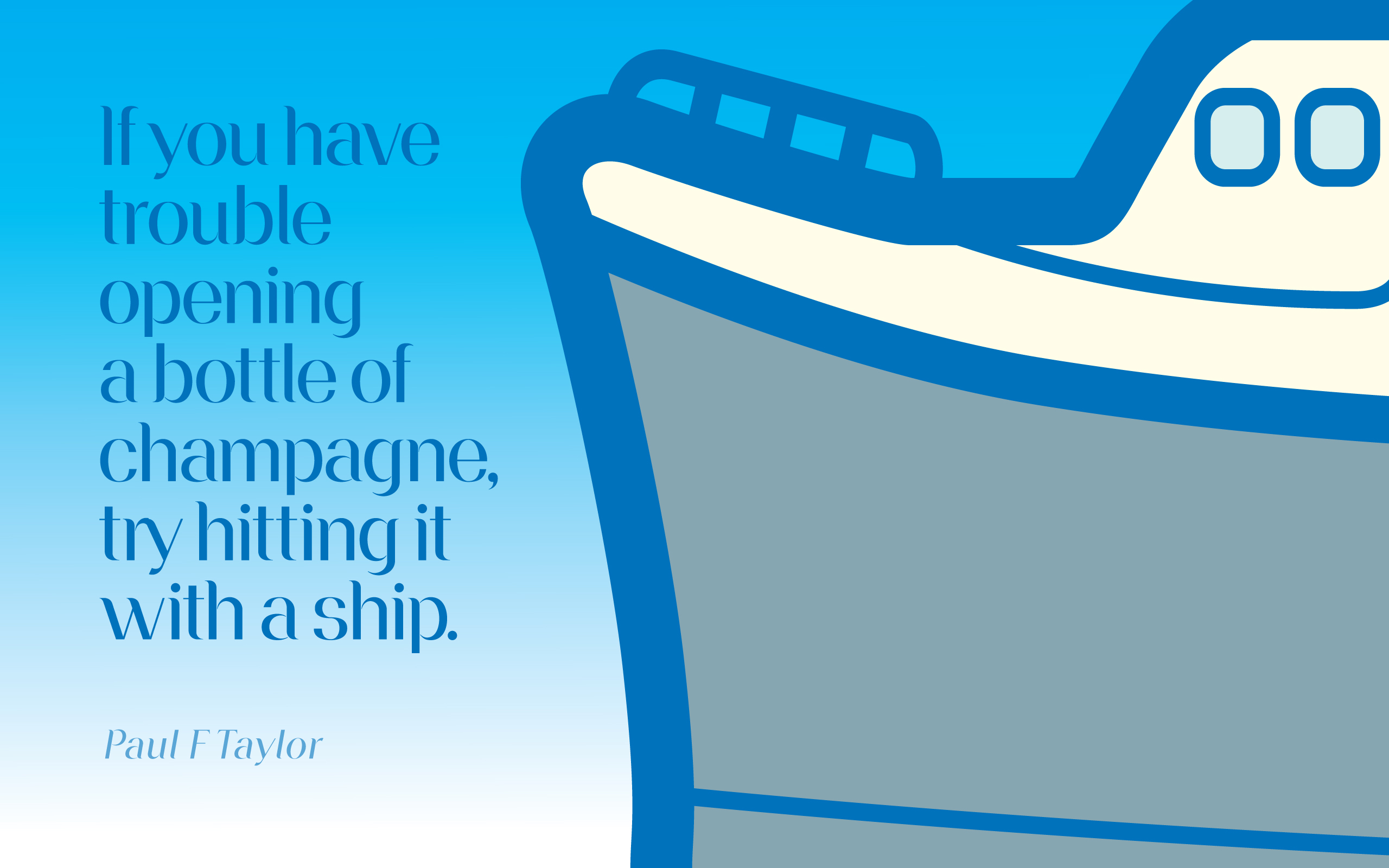 If you have trouble opening a bottle of champagne, try hitting it with a ship. — Paul F. Taylor [2560×1600]