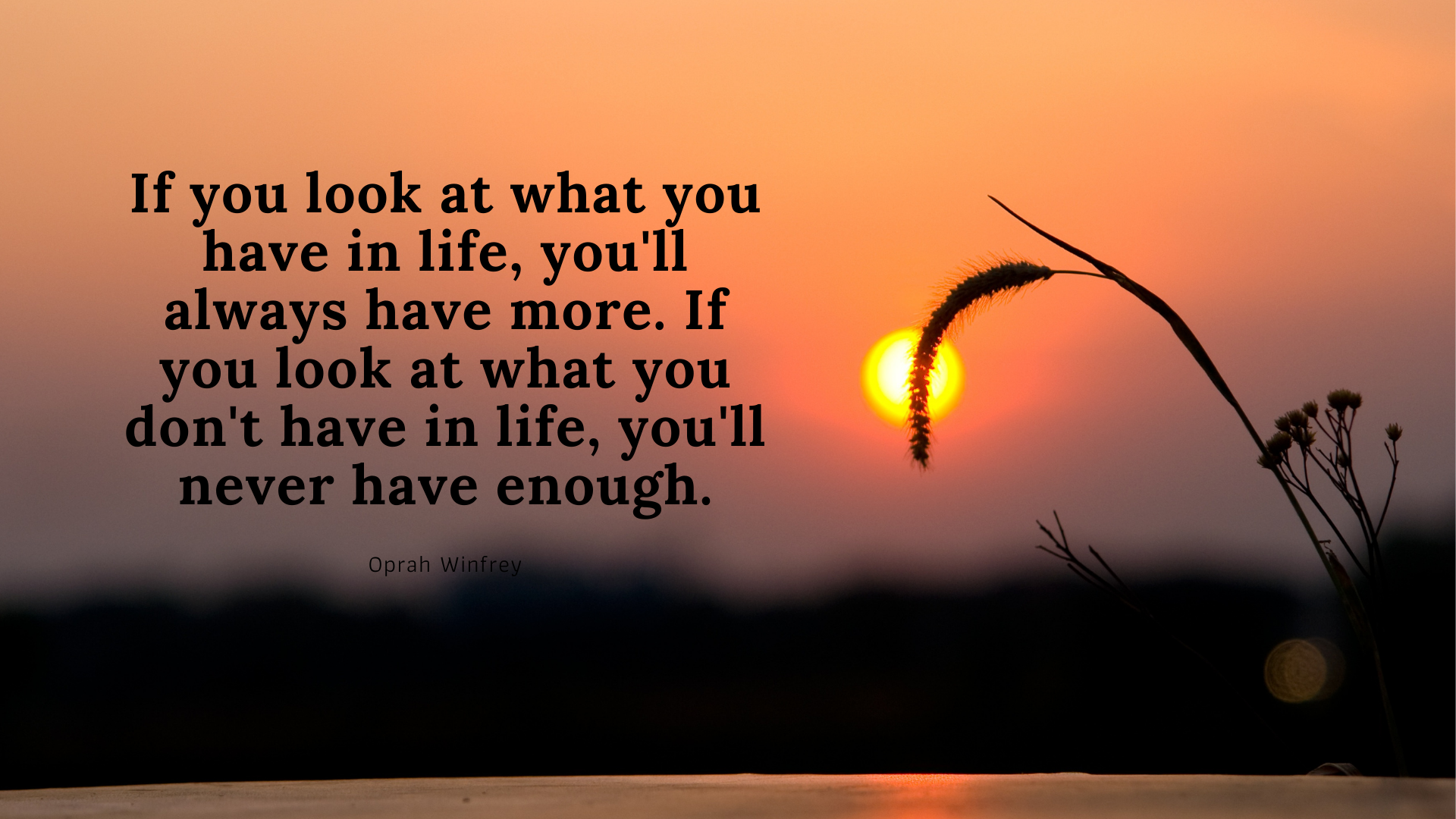 If you look at what you have in life, you'll always have more. If you look at what you don't have in life, you'll never have enough. – Oprah Winfrey[1920×1080]