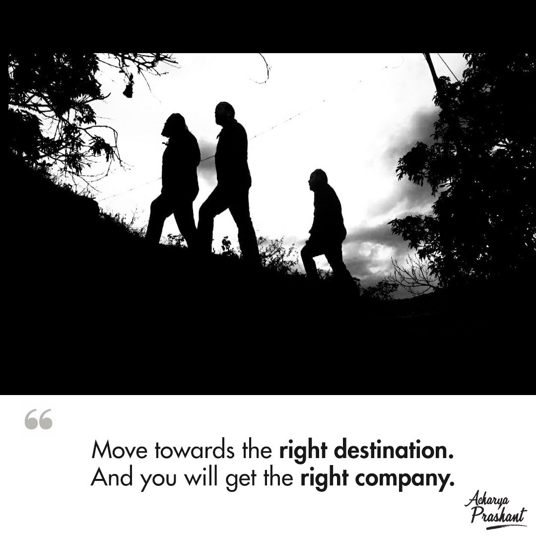 Move towards the right destination, and you will get the right company. ~ Acharya Prashant [1080×1080]