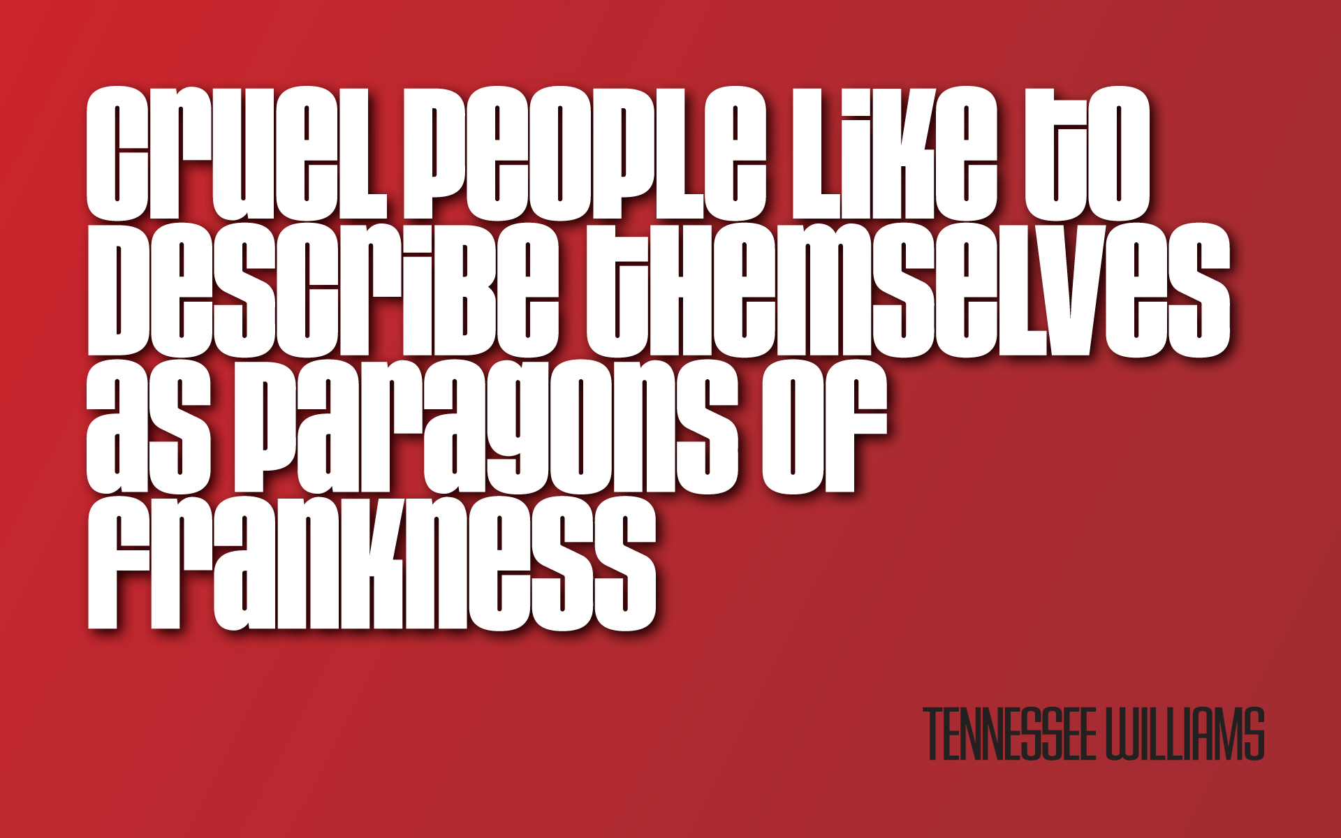 Cruel people like to describe themselves as paragons of frankness. — Tennessee Williams [1920×1200]