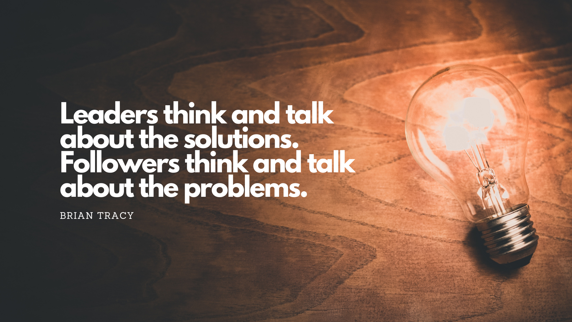Leaders think and talk about the solutions. Followers think and talk about the problems. – Brian Tracy[1920×1080]