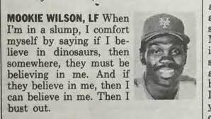 HOOKIE WILSON. LF When I'm in a slump, I comfort myself by saying if I be- lieve in dinosaurs. then somewhere. they must be believing in me. And if they believe m me, then I V can believe 11: me. Then l but out. sv—wnnw-Hmn- https://inspirational.ly