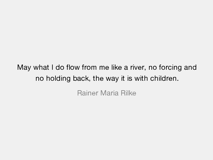 May what I do flow from me like a river, no forcing and no holding back, the way it is with children – Rainer Maria Rilke[700×700]