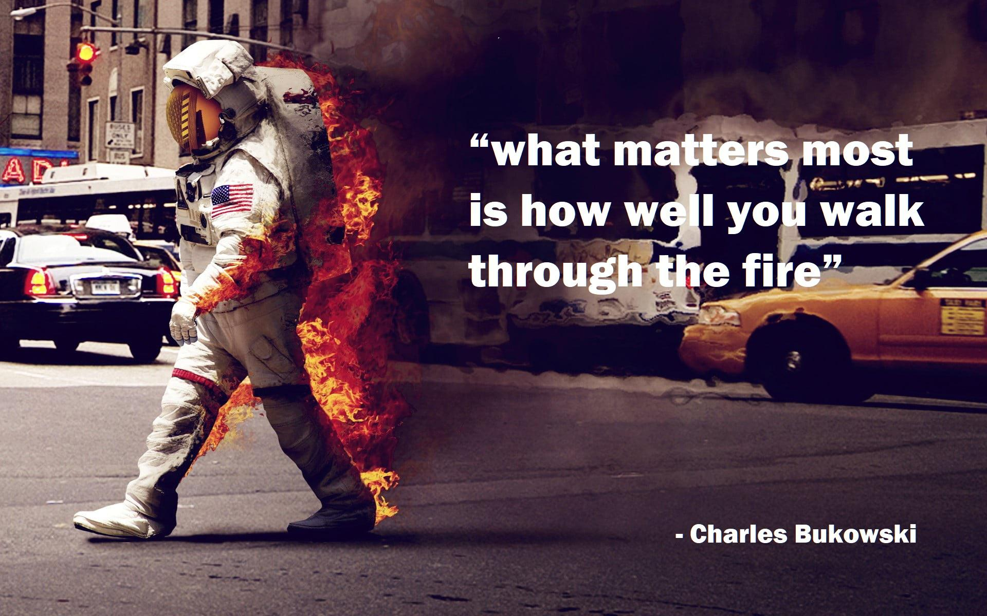 what matters most is how well you walk through the fire -Bukowski (1920×1200)