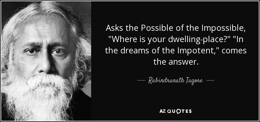 """""""Asks the Possible of the Impossible, """"Where is your dwelling-place?"""" """"In the dreams of the Impotent,"""" -Rabindranath Tagore [850×411]"""
