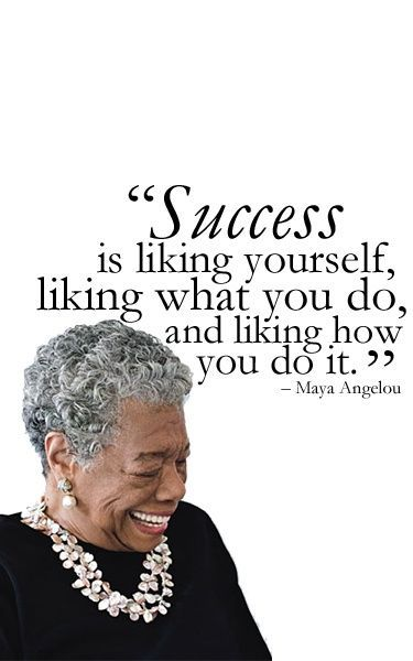 """[375×600] """"Success is liking yourself, liking what you do, and liking how you do it."""" – Maya Angelou"""