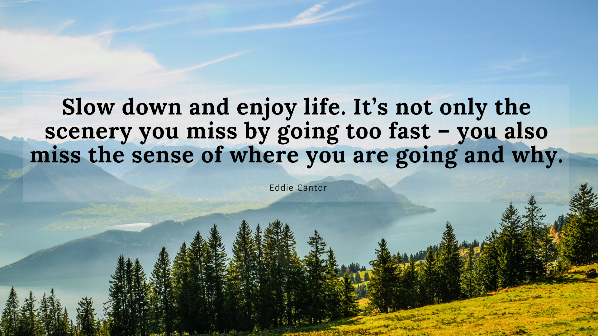 Slow down and enjoy life. It's not only the scenery you miss by going too fast – you also miss the sense of where you are going and why. – Eddie Cantor[1920×1080]