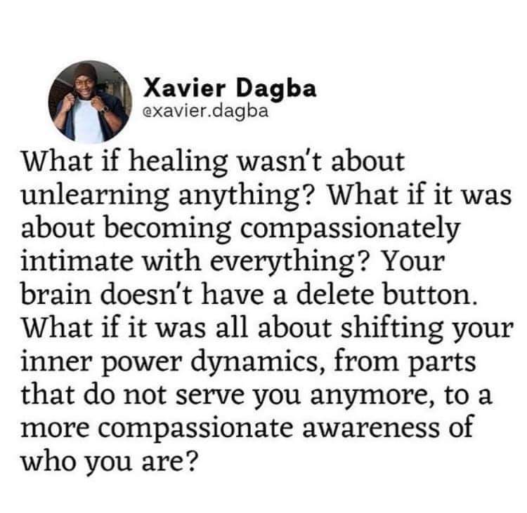 Xavier Dag ba @xavier.dagba What if healing wasn't about unlearning anything? What if it was about becoming compassionately intimate with everything? Your brain doesn't have a delete button. What if it was all about shifting your inner power dynamics, from parts that do not serve you anymore, to a more compassionate awareness of who you are? https://inspirational.ly