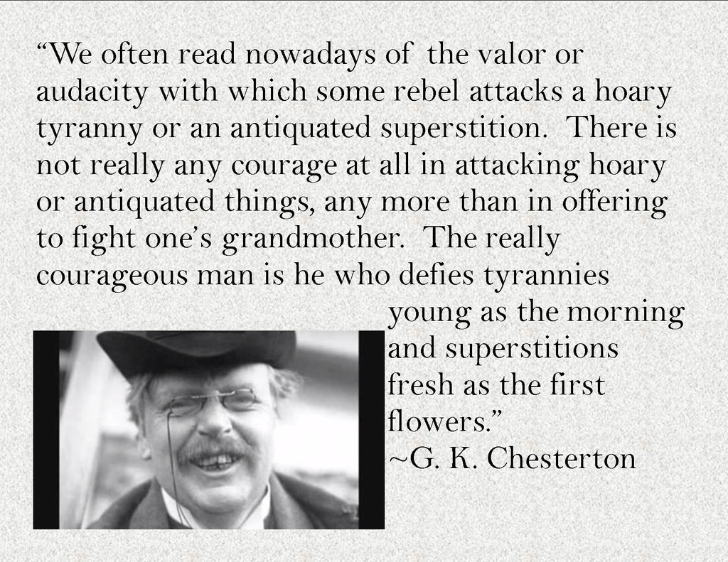 """""""The really courageous man is he who defies tyrannies young as the morning and superstitions fresh as the first flowers"""" -G. K. Chesterton [1650 x 1275]"""