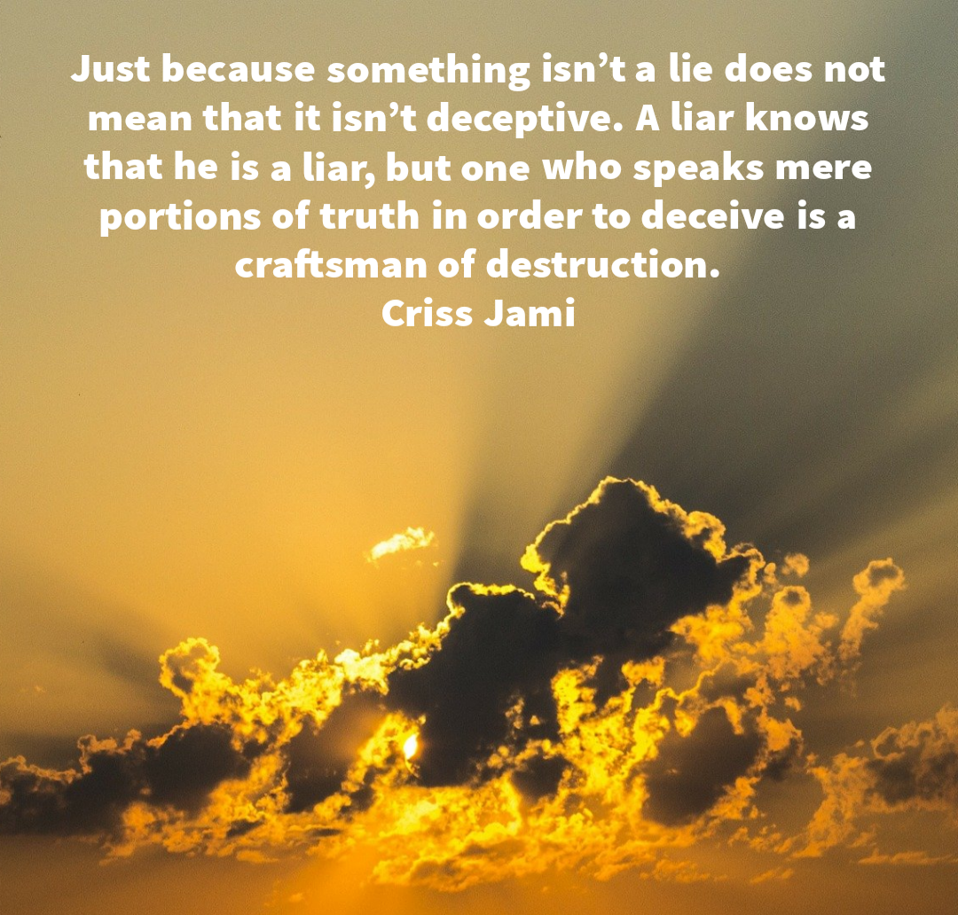 Just because something isn't a lie does not mean that it isn't deceptive. A liar knows that he is a liar, but one who speaks mere portions of truth in order to deceive is a craftsman of destruction. Criss Jami[1080×1032]