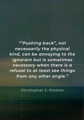 """[400×600] """"Pushing back, not necessarily the physical kind, can be annoying to the ignorant but is sometimes necessary when there is a refusal to at least see things from any other angle."""" Christopher S. Preston"""
