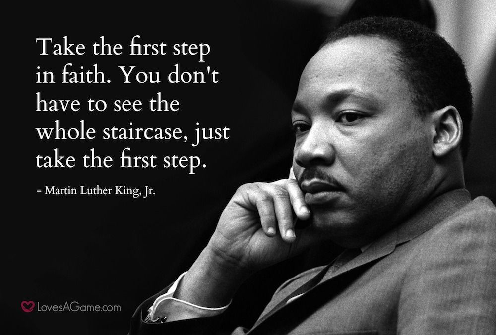 Take The first Step In Faith. You Don't Have To See The Whole Staircase, Just Take The first Step. - Martin Luther King, Jr. LovesAGome.com https://inspirational.ly
