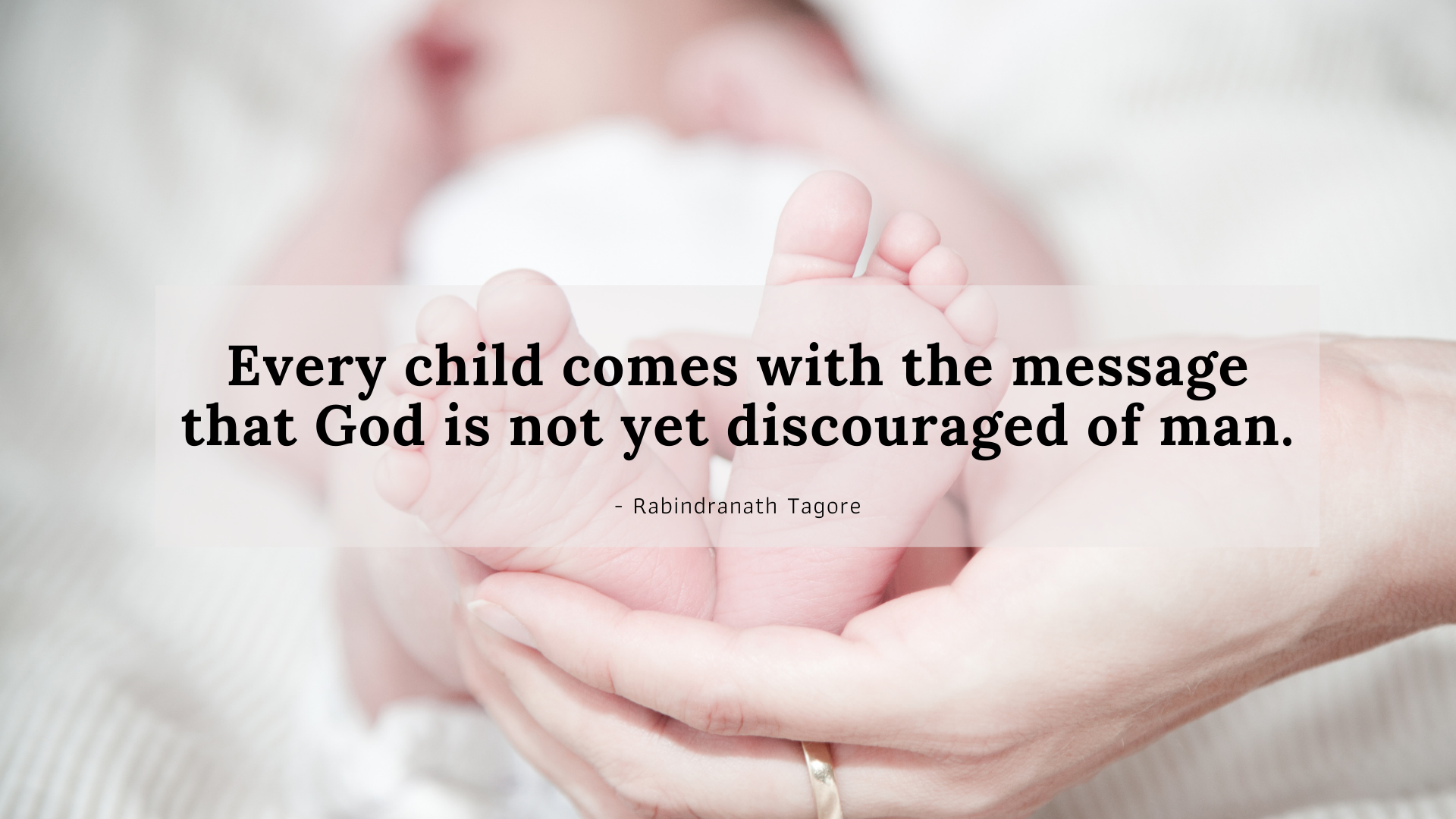 Every child comes with the message that God is not yet discouraged of man. – Rabindranath Tagore[1920×1080]
