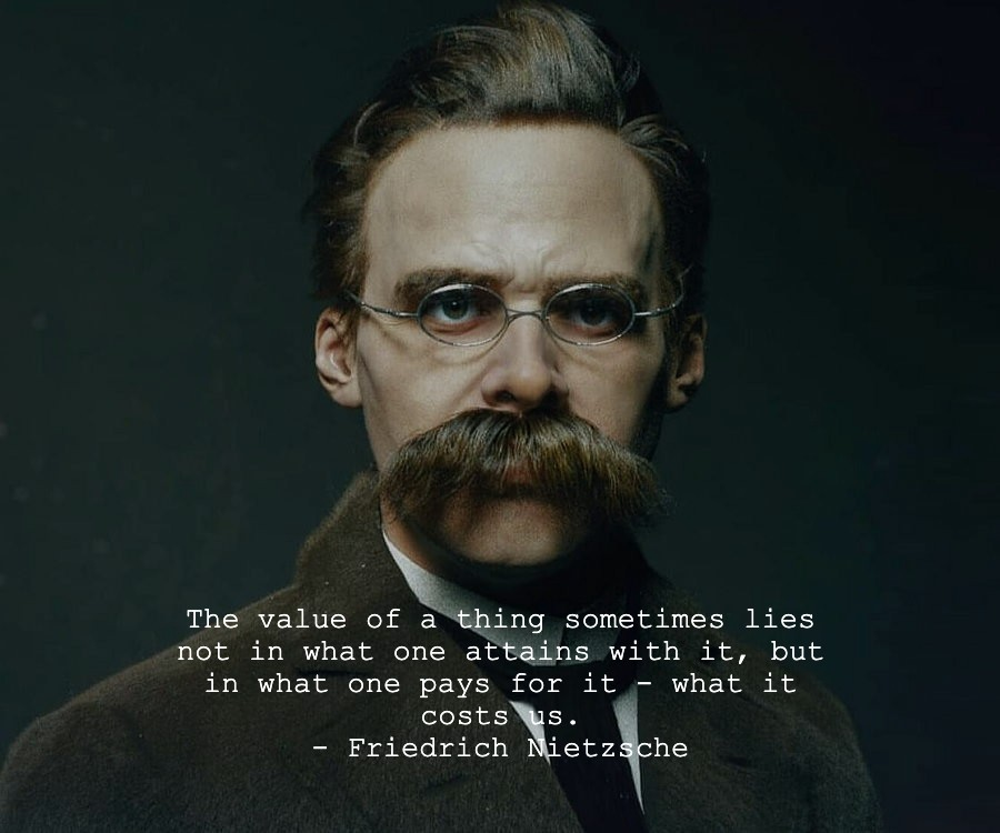 """""""The value of a thing sometimes lies not in what one attains with it, but in what one pays for it – what it costs us."""" – Friedrich Nietzsche [900 x 750]"""