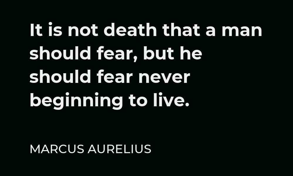 """[Image] """"It is not death that a man should fear, but he should fear never beginning to live."""" ~ Marcus Aurelius"""