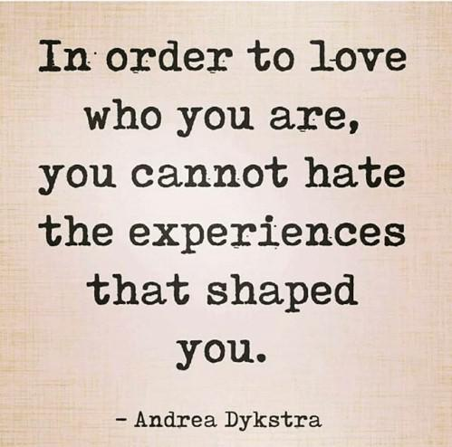 """[Image] """"In order to love who you are, you cannot hate the experiences that shaped you."""" ~ Andrea Dykstra"""