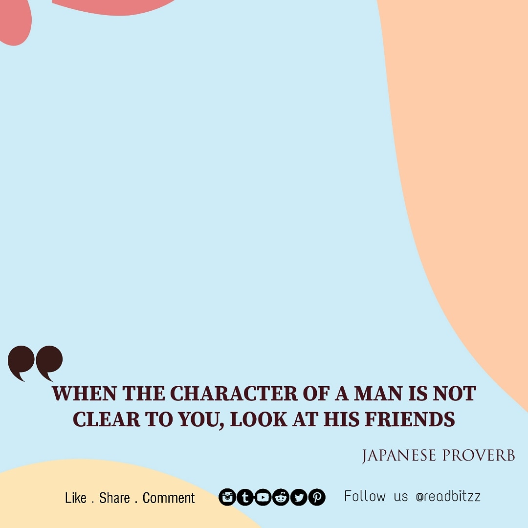 WHEN THE CHARACTER OF A MAN IS NOT CLEAR TO YOU, LOOK AT HIS FRIENDS -JAPANESE PROVERB [1000×1000]
