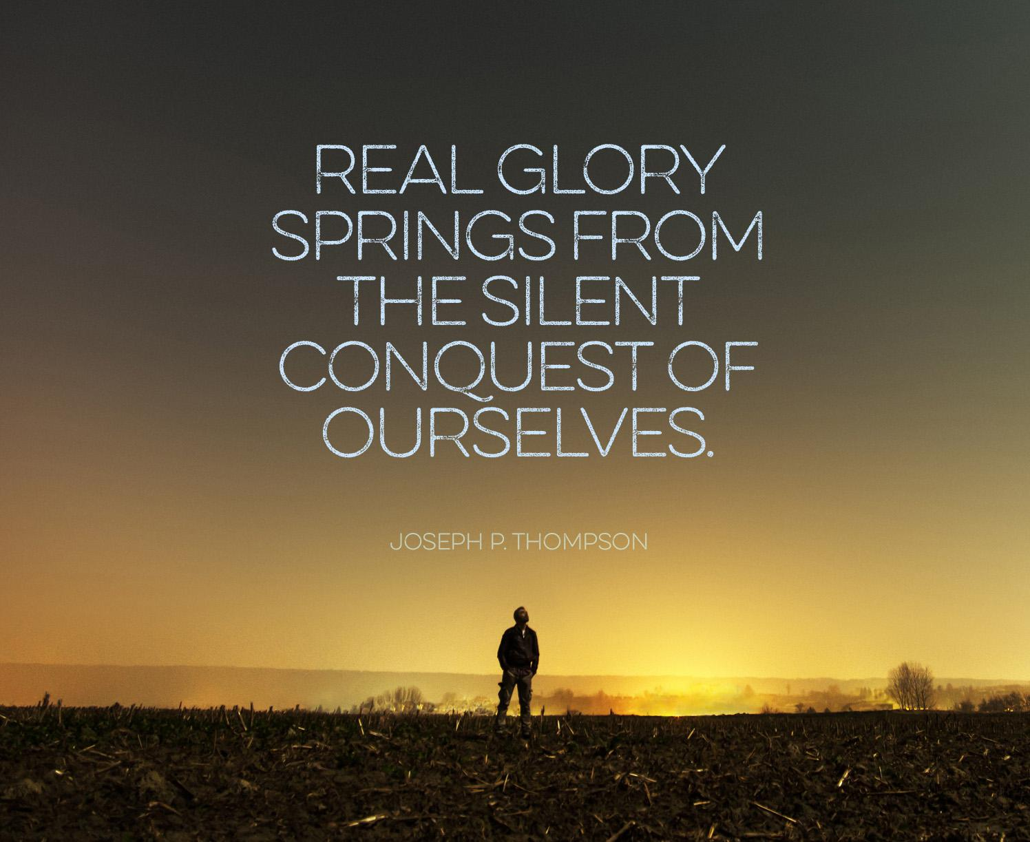 Real glory comes from the silent conquest of ourselves. — Joseph P. Thompson [1496×1223]