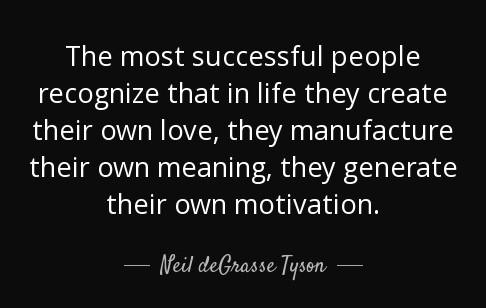 """[Image] """"The most successful people recognize that in life they create their own love, they manufacture their own meaning, they generate their own motivation."""" ~ Neil deGrasse Tyson"""
