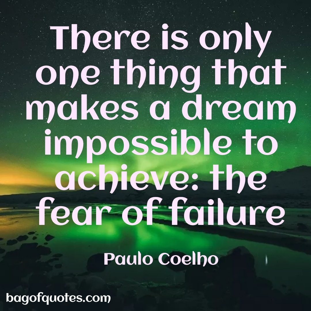 There is only one thing that makes a dream impossible to achieve: the fear of failure.^Paulo Coelho (1080 X 1080)