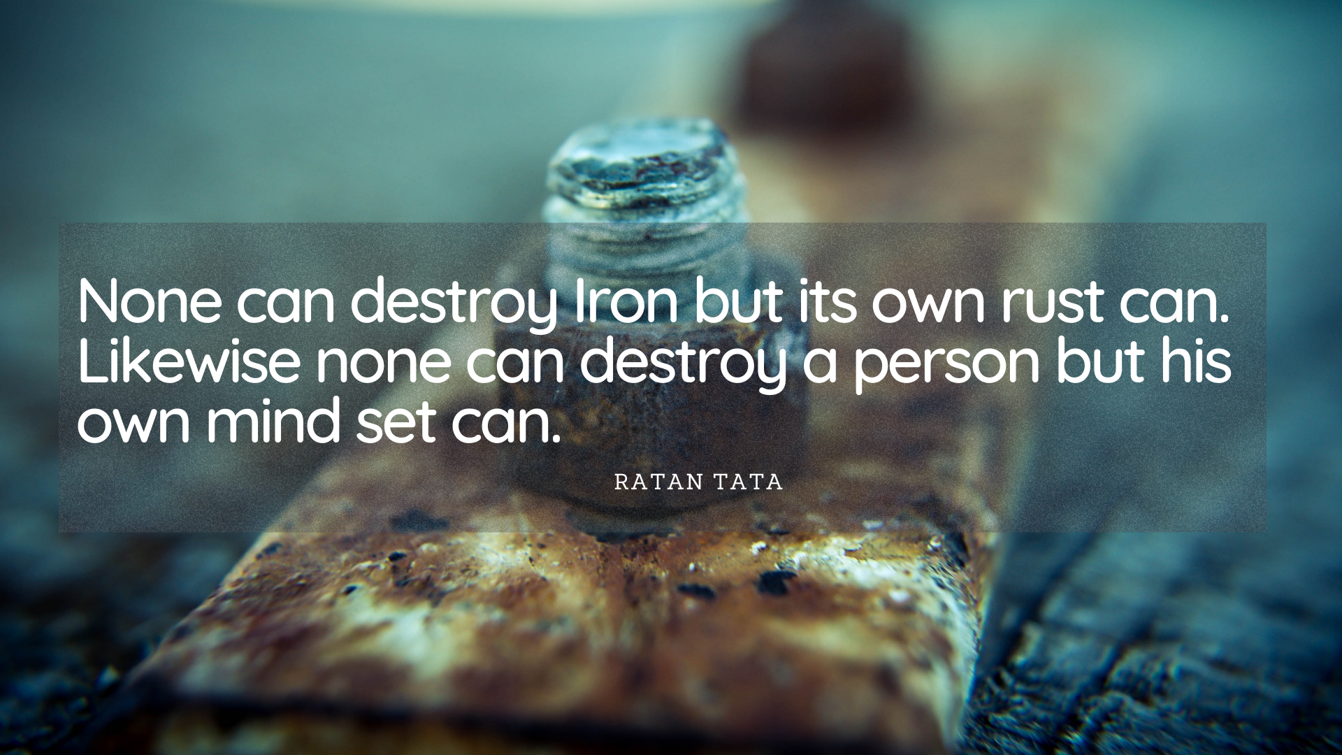 None can destroy Iron but its own rust can. Likewise none can destroy a person but his own mind set can. – Ratan Tata[1920×1080]