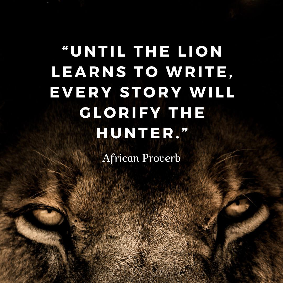 """""""Until the Lion learns to write, every story will glorify the hunter."""" African Proverb [500×500]"""