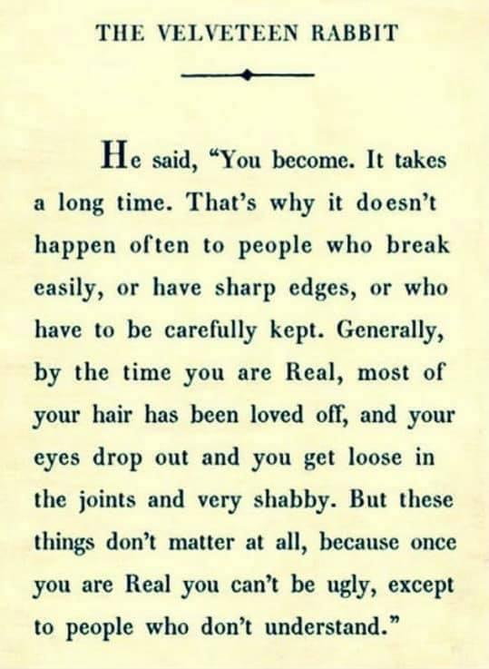 """TllE VELVETEEN RABBIT + He Said, """"You Become. It Takes A Long Time. That's Why It Doesn't Happen Often To People Who Break Easily, Or Have Sharp Edges, Or Who Have To Be Carefully Kept. Generally, By The Time You Are Real, Most Of Your Hair Has Been Loved Oil', And Your Eyes Drop Out And You Get Loose In The Joints And Very Shabby. But These Things Don't Matter At All, Because Once You Are Real You Can't Be Ugly, Except To People Who Don't Understand."""" https://inspirational.ly"""