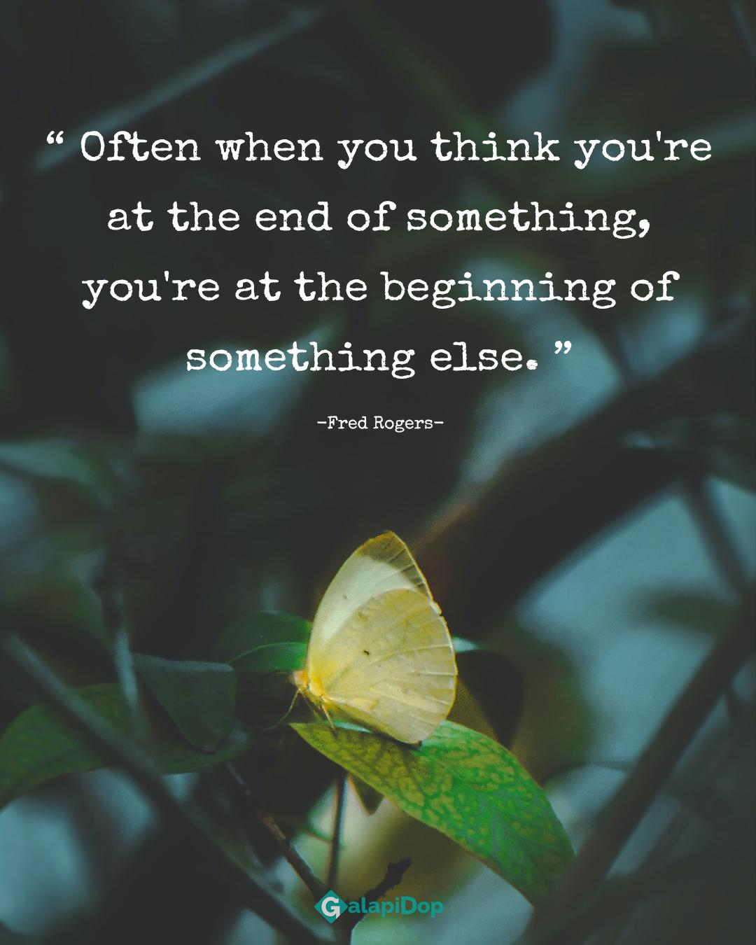 Often when you think you're at the end of something, you're at the beginning of something else. -FRED ROGERS-l1080x1350]