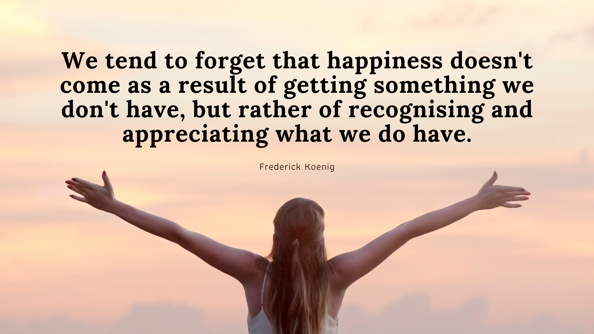 We tend to forget that happiness doesn't come as a result of getting something we don't have, but rather of recognising and appreciating what we do have. – Frederick Koenig[1920×1080]