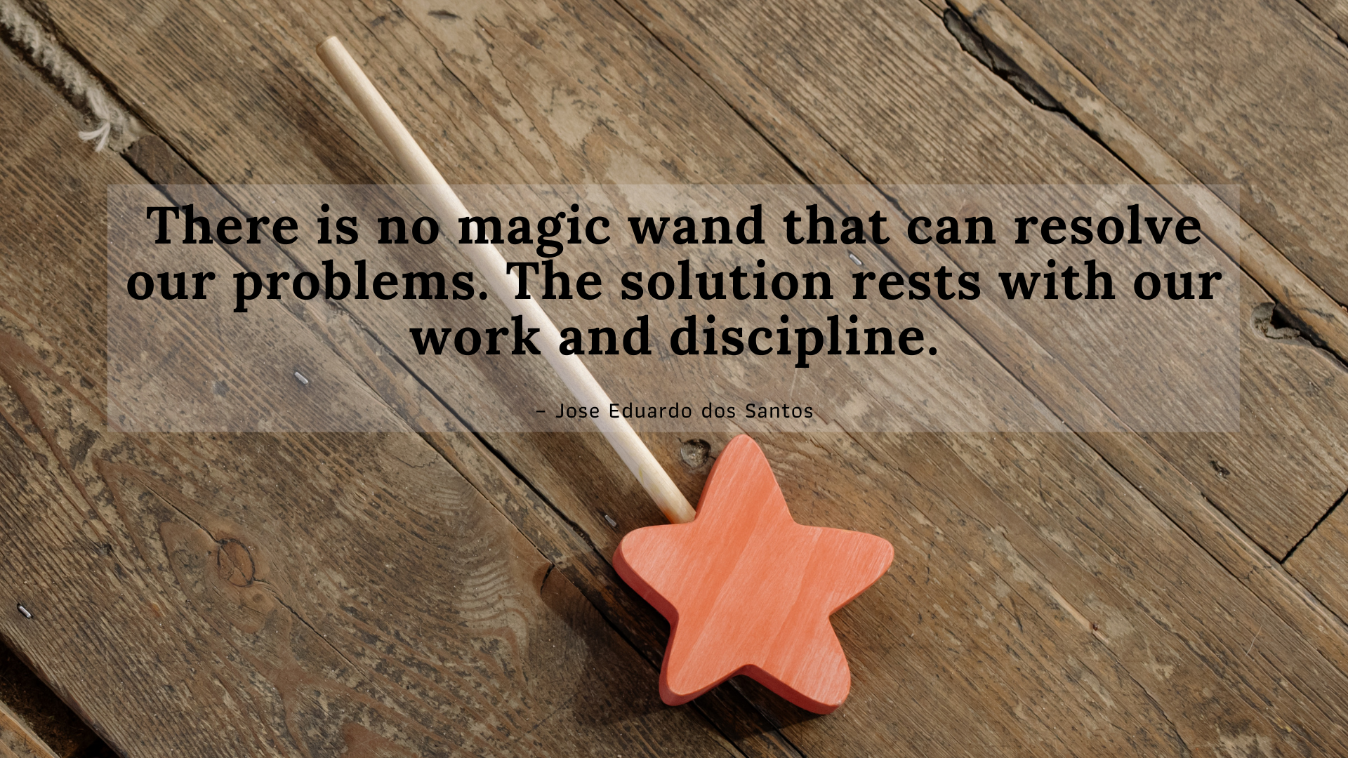 There is no magic wand that can resolve our problems. The solution rests with our work and discipline. – Jose Eduardo dos Santos[1920×1080]