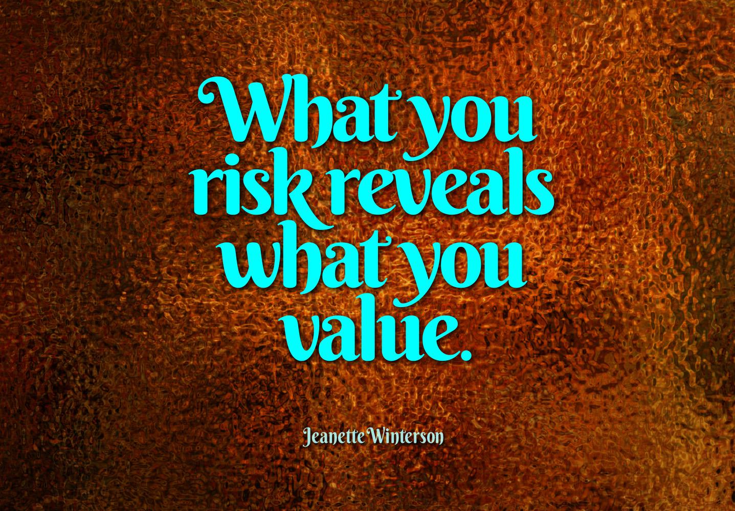 What you risk reveals what you value. — Jeanette Winterson [1437×1000]