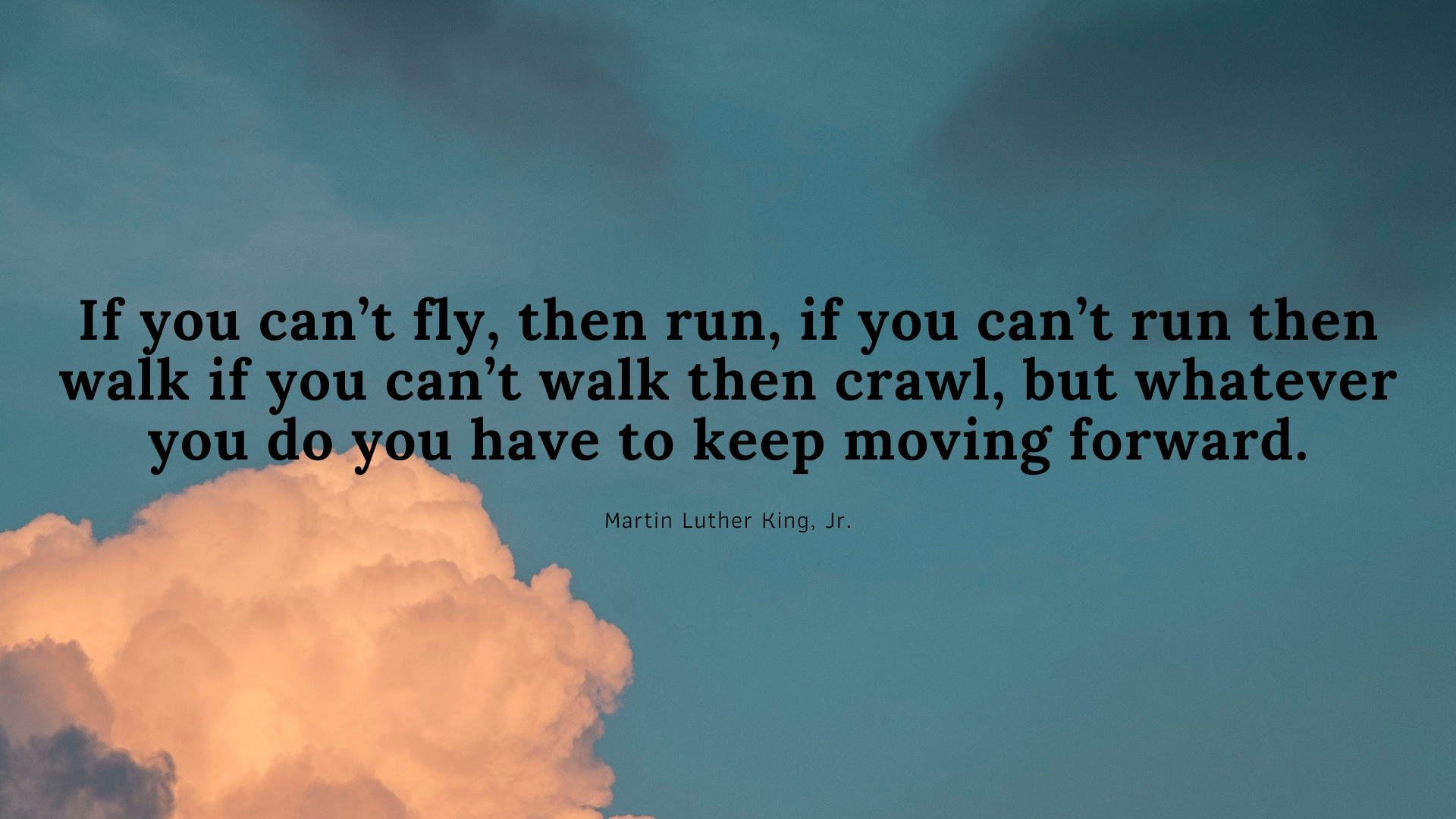 If you can't fly, then run, if you can't run then walk if you can't walk then crawl, but whatever you do you have to keep moving forward. – Martin Luther King, Jr.[1920×1080]