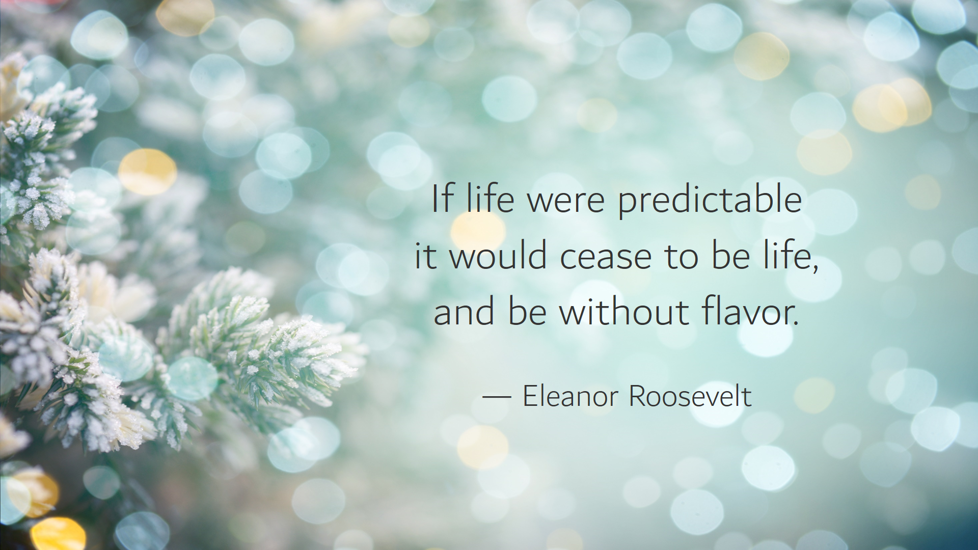 """""""If life were predictable it would cease to be life, and be without flavor."""" –Eleanor Roosevelt [1920 x 1080]"""