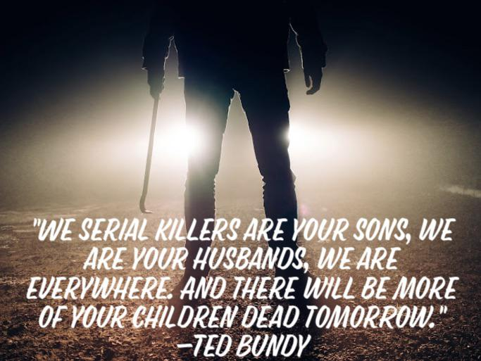 """""""We serial killers are your sons, we are your husbands, we are everywhere. And there will be more of your children dead tomorrow."""" -Ted Bundy [683 x 513] [OC]"""