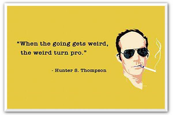 """When the going gets weird, the weird turn pro."" -Hunter S.Thompson [600×400]"