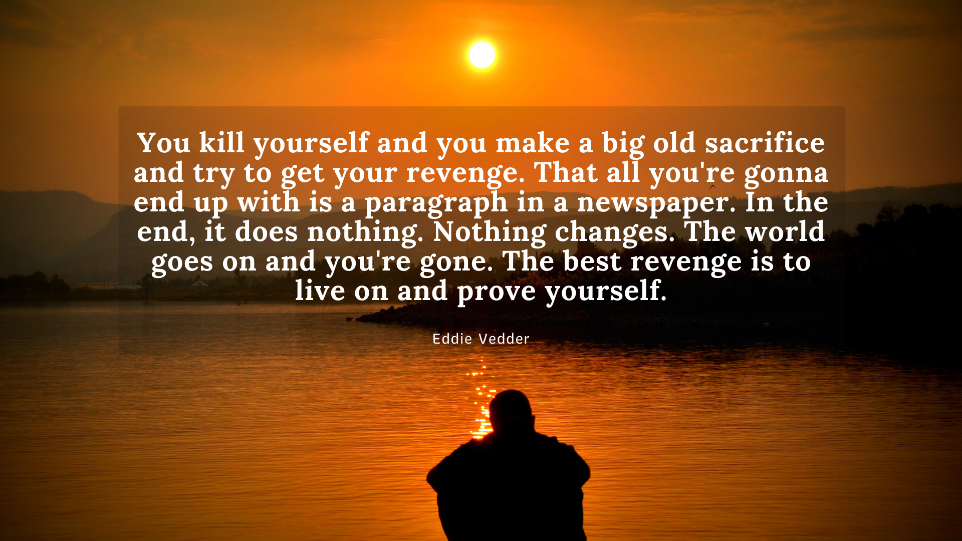 You kill yourself and you make a big old sacrifice and try to get your revenge. That all you're gonna end up with is a paragraph in a newspaper. In the end, it does nothing. Nothing changes.The world goes on & you're gone. The best revenge is to live on & prove yourself – Eddie Vedder[1920×1080]