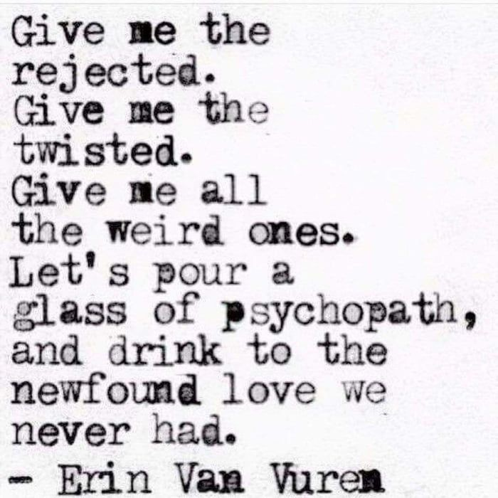 """""""Give me the rejected. Give me the twisted. Give me all the weird ones. Let's pour a glass of psychopath, and drink to the newfound love we never had.""""-Erin Van Vuren [700×700]"""