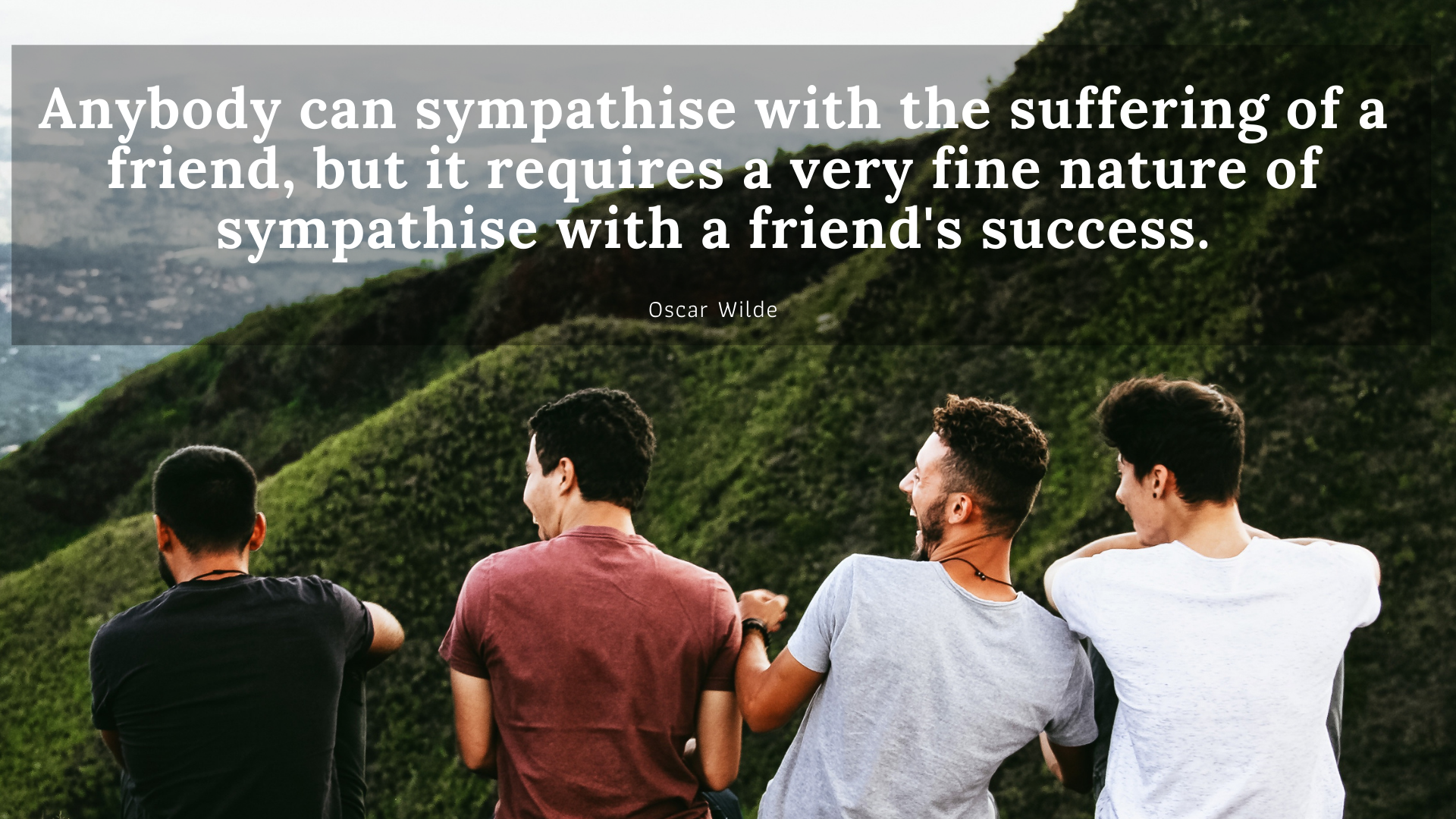 Anybody can sympathise with the suffering of a friend, but it requires a very fine nature of sympathise with a friend's success. – Oscar Wilde[1920×1080]