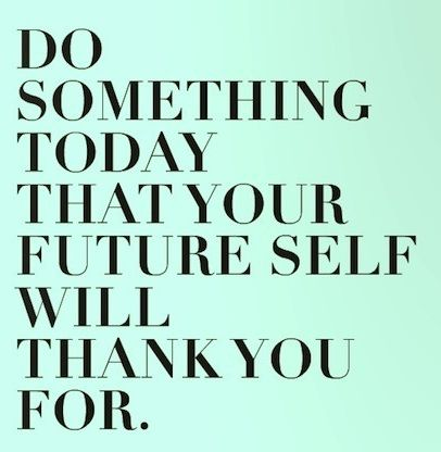 """[Image] """"Do something today that your future self will thank you for."""""""
