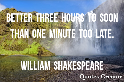 Better three hours too soon than one minute too late- WILLIAM SHAKESPEARE 480×318