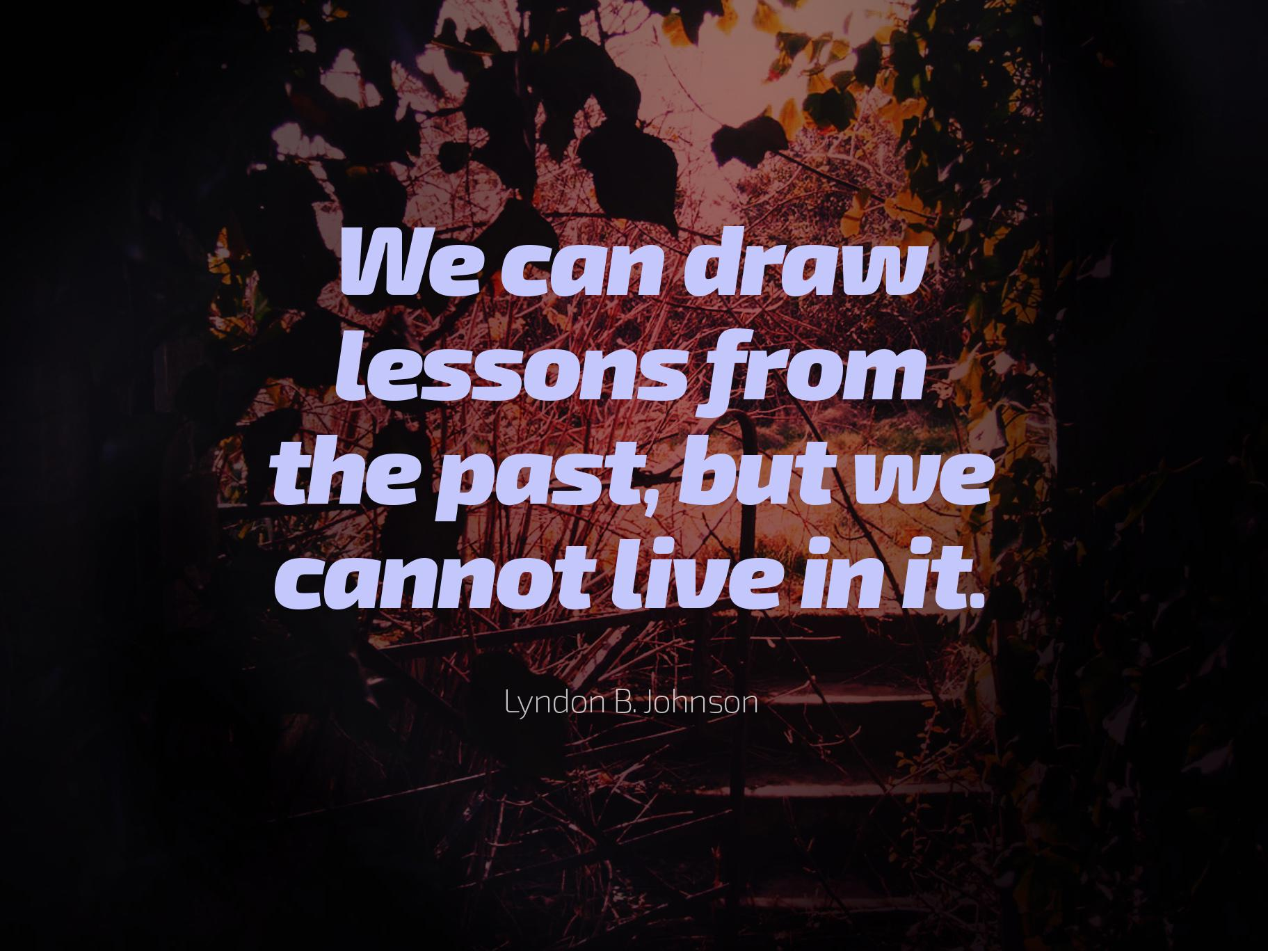 We can draw lessons from the past, but we cannot live in it. — Lyndon B. Johnson [1823×1367]